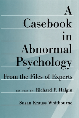 A Casebook in Abnormal Psychology: From the Files of Experts - Halgin, Richard P (Editor), and Whitbourne, Susan Krauss (Editor)