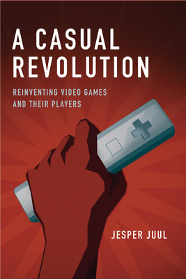 A Casual Revolution: Reinventing Video Games and Their Players - Juul, Jesper