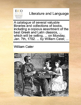 A Catalogue of Several Valuable Libraries and Collections of Books, Including a Copious Assortment of the Best Greek and Latin Classics, ... Which Will Be Selling ... on Monday, June 9th, 1783, ... by William Cater, ... - Cater, William