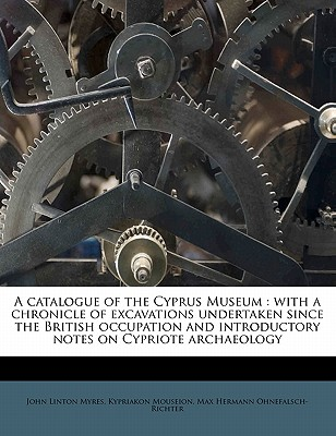 A Catalogue of the Cyprus Museum with a Chronicle of Excavations Undertaken Since the British Occupation, and Introductory Notes on Cypriote Archaeology (1899) - Myres, John Linton, Sir, and Ohnefalsch-Richter, Max