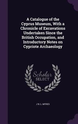 A Catalogue of the Cyprus Museum, with a Chronicle of Excavations Undertaken Since the British Occupation, and Introductory Notes on Cypriote Archaeology - Myres, J N L