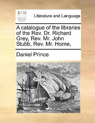 A Catalogue of the Libraries of the REV. Dr. Richard Grey, REV. Mr. John Stubb, REV. Mr. Horne, - Prince, Daniel