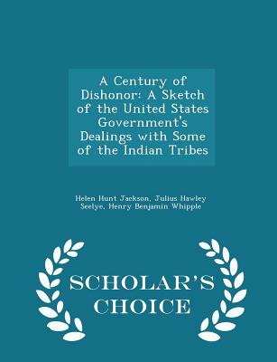 A Century of Dishonor: A Sketch of the United States Government's Dealings with Some of the Indian Tribes - Scholar's Choice Edition - Jackson, Helen Hunt, and Seelye, Julius Hawley, and Whipple, Henry Benjamin