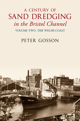 A Century of Sand Dredging in the Bristol Channel Volume Two: The Welsh Coast - Gosson, Peter