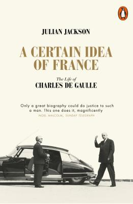 A Certain Idea of France: The Life of Charles de Gaulle - Jackson, Julian