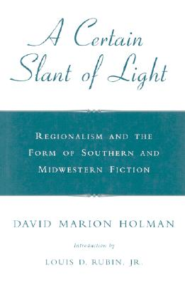 A Certain Slant of Light: Regionalism and the Form of Southern and Midwestern Fiction - Holman, David Marion, and Rubin, Louis Decimus, Professor, Jr. (Introduction by)
