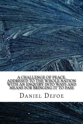 A Challenge of Peace, Address'd to the Whole Nation with an Enquiry Into Ways and Means for Bringing It to Pass - Defoe, Daniel