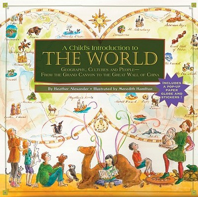 A Child's Introduction to the World: Geography, Cultures, and People--From the Grand Canyon to the Great Wall of China - Alexander, Heather, and Hamilton, Meredith (Illustrator)