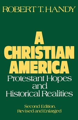 A Christian America: Protestant Hopes and Historical Realities - Handy, Robert T