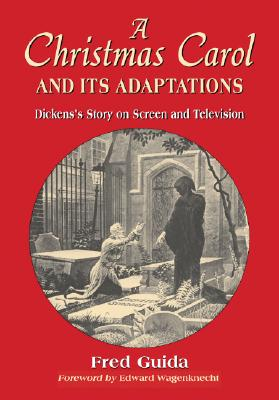 A Christmas Carol and Its Adaptations: A Critical Examination of Dickens's Story and Its Productions on Screen and Television - Guida, Fred