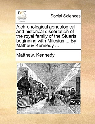 A Chronological Genealogical and Historical Dissertation of the Royal Family of the Stuarts Beginning with Milesius ... by Matheuv Kennedy ... - Kennedy, Matthew