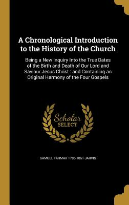A Chronological Introduction to the History of the Church: Being a New Inquiry Into the True Dates of the Birth and Death of Our Lord and Saviour Jesus Christ: And Containing an Original Harmony of the Four Gospels - Jarvis, Samuel Farmar 1786-1851