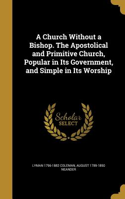 A Church Without a Bishop. the Apostolical and Primitive Church, Popular in Its Government, and Simple in Its Worship - Coleman, Lyman 1796-1882, and Neander, August 1789-1850