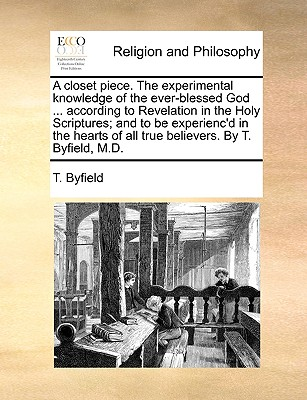 A Closet Piece. the Experimental Knowledge of the Ever-Blessed God ... According to Revelation in the Holy Scriptures; And to Be Experienc'd in the Hearts of All True Believers. by T. Byfield, M.D. - Byfield, T