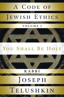 A Code of Jewish Ethics: Volume 1: You Shall Be Holy - Telushkin, Joseph, Rabbi