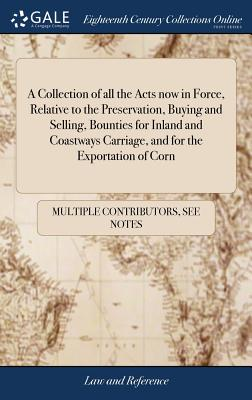 A Collection of All the Acts Now in Force, Relative to the Preservation, Buying and Selling, Bounties for Inland and Coastways Carriage, and for the Exportation of Corn - Multiple Contributors