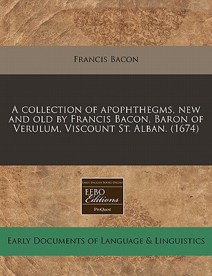 A Collection of Apophthegms, New and Old by Francis Bacon, Baron of Verulum, Viscount St. Alban. (1674) - Bacon, Francis
