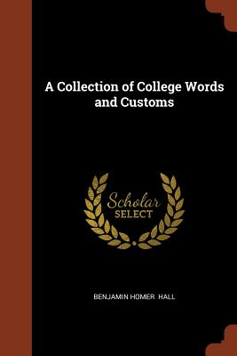 A Collection of College Words and Customs - Hall, Benjamin Homer