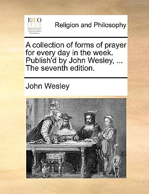 A Collection of Forms of Prayer for Every Day in the Week. Publish'd by John Wesley, ... the Seventh Edition. - Wesley, John