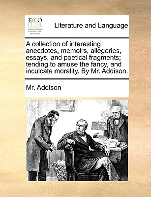 A Collection of Interesting Anecdotes, Memoirs, Allegories, Essays, and Poetical Fragments; Tending to Amuse the Fancy, and Inculcate Morality. by Mr. Addison. - Addison, MR