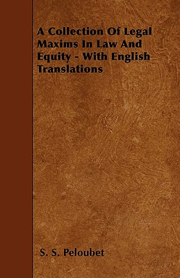 A Collection of Legal Maxims in Law and Equity - With English Translations - Peloubet, S S