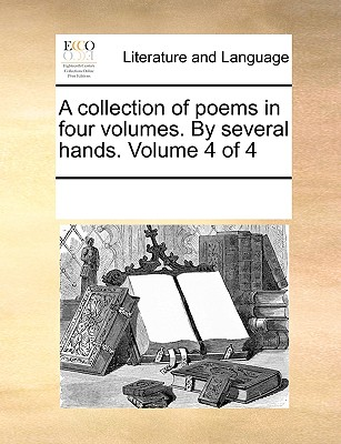 A Collection of Poems in Four Volumes. by Several Hands. Volume 4 of 4 - Multiple Contributors