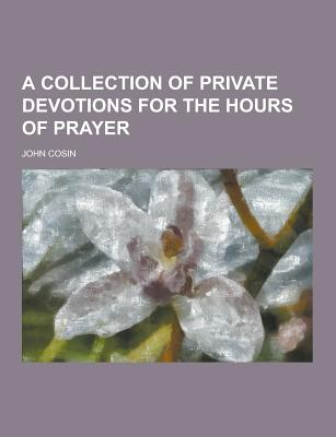 A Collection of Private Devotions for the Hours of Prayer - Cosin, John