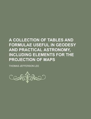 A Collection of Tables and Formulae Useful in Geodesy and Practical Astronomy, Including Elements for the Projection of Maps - Lee, Thomas Jefferson