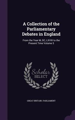 A Collection of the Parliamentary Debates in England: From the Year M, DC, LXVIII to the Present Time Volume 5 - Great Britain Parliament (Creator)