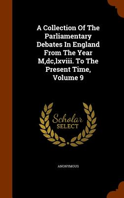 A Collection of the Parliamentary Debates in England from the Year M, DC, LXVIII. to the Present Time, Volume 9 - Anonymous