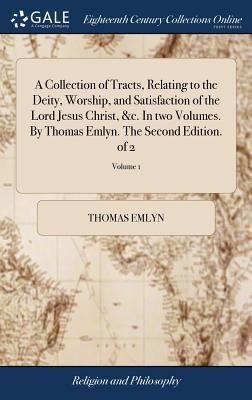 A Collection of Tracts, Relating to the Deity, Worship, and Satisfaction of the Lord Jesus Christ, &c. in Two Volumes. by Thomas Emlyn. the Second Edition. of 2; Volume 1 - Emlyn, Thomas