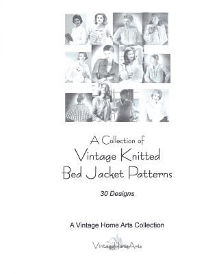 A Collection of Vintage Knitted Bed Jacket Patterns: 30 Designs - Vintage Home Arts Collection, A