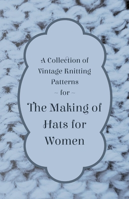A Collection of Vintage Knitting Patterns for the Making of Hats for Women - Anon