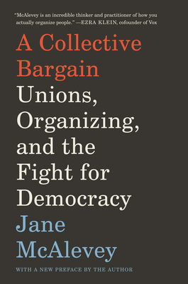 A Collective Bargain: Unions, Organizing, and the Fight for Democracy - McAlevey, Jane