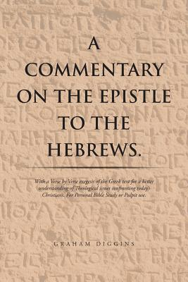 A Commentary on the Epistle to the Hebrews.: With a Verse by Verse Exegesis of the Greek Text for a Better Understanding of Theological Issues Confronting Today's Christians. for Personal Bible Study or Pulpit Use. - Diggins, Graham