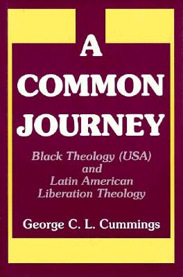 A Common Journey: Black Theology (Usa) and Latin American Liberation Theology - Cummings, George
