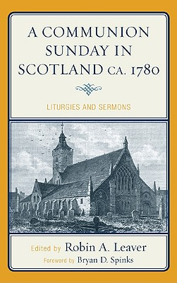 A Communion Sunday in Scotland ca. 1780: Liturgies and Sermons - Leaver, Robin A, Dr. (Editor)