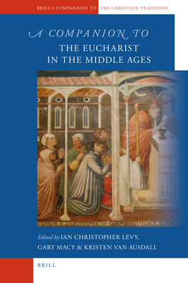 A Companion to the Eucharist in the Middle Ages - Levy, Ian Christopher (Editor), and Macy, Gary, Ph.D. (Editor), and Van Ausdall, Kristen (Editor)
