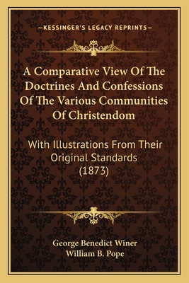 A Comparative View of the Doctrines and Confessions of the Various Communities of Christendom: With Illustrations from Their Original Standards (1873) - Winer, George Benedict, and Pope, William B (Editor)