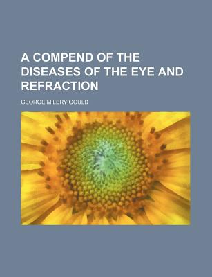 A Compend of the Diseases of the Eye and Refraction - Gould, George Milbry