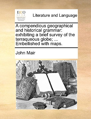 A Compendious Geographical and Historical Grammar: Exhibiting a Brief Survey of the Terraqueous Globe; ... Embellished with Maps. - Mair, John