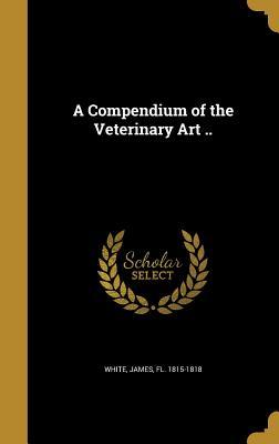 A Compendium of the Veterinary Art .. - White, James Fl 1815-1818 (Creator)
