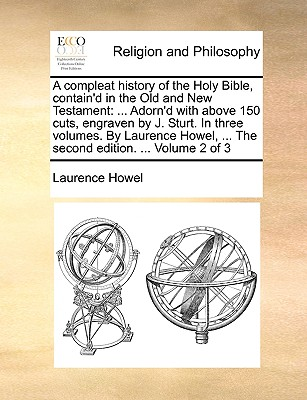 A Compleat History of the Holy Bible, Contain'd in the Old and New Testament: Adorn'd with Above 150 Cuts, Engraven by J. Sturt. in Three Volumes. by Laurence Howel, ... the Second Edition. ... Volume 2 of 3 - Howel, Laurence