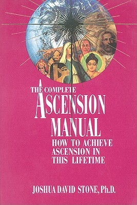 A Complete Ascension Manual: How to Achieve Ascension in This Lifetime - Stone, Joshua David, Dr., PH.D.