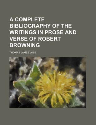 A Complete Bibliography of the Writings in Prose and Verse of Robert Browning - Wise, Thomas James