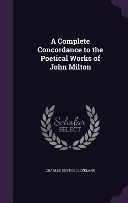 A Complete Concordance to the Poetical Works of John Milton - Cleveland, Charles Dexter