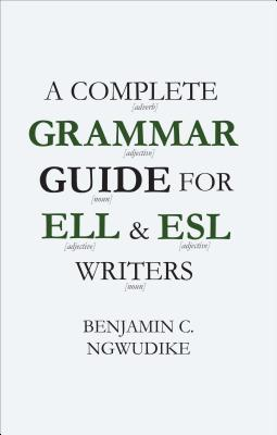 A Complete Grammar Guide for ELL and ESL Writers - Ngwudike, Benjamin
