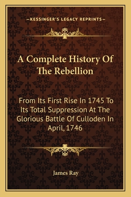 A Complete History of the Rebellion: From Its First Rise in 1745 to Its Total Suppression at the Glorious Battle of Culloden in April, 1746 - Ray, James