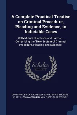 A Complete Practical Treatise on Criminal Procedure, Pleading and Evidence, in Indictable Cases: With Minute Directions and Forms ... Comprising the New System of Criminal Procedure, Pleading and Evidence - Archbold, John Frederick, and Jervis, John, and Waterman, Thomas W 1821-1898