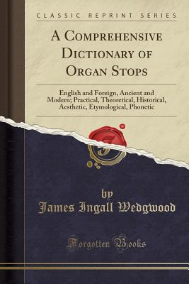 A Comprehensive Dictionary of Organ Stops: English and Foreign, Ancient and Modern; Practical, Theoretical, Historical, Aesthetic, Etymological, Phonetic (Classic Reprint) - Wedgwood, James Ingall
